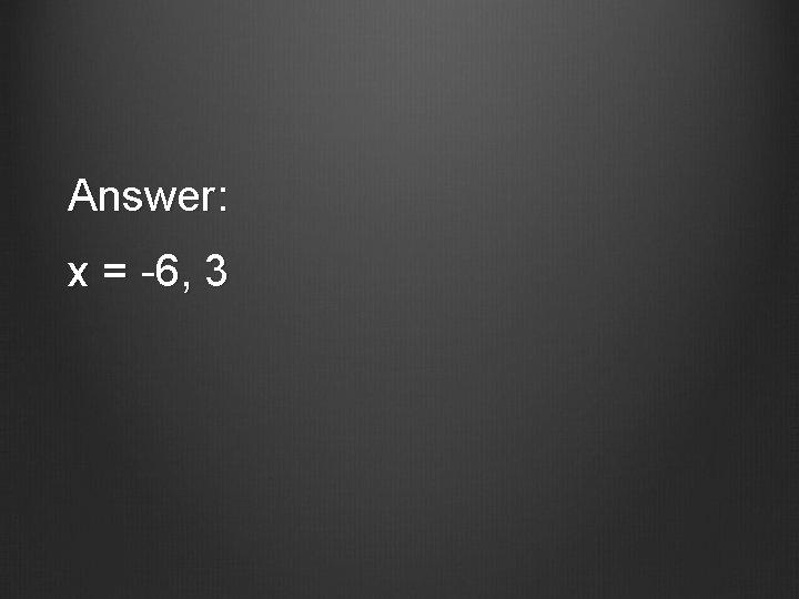 Answer: x = -6, 3