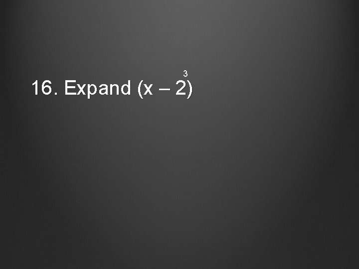 3 16. Expand (x – 2)