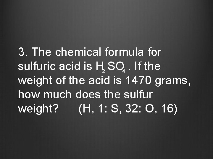 3. The chemical formula for sulfuric acid is H 2 SO 4. If the
