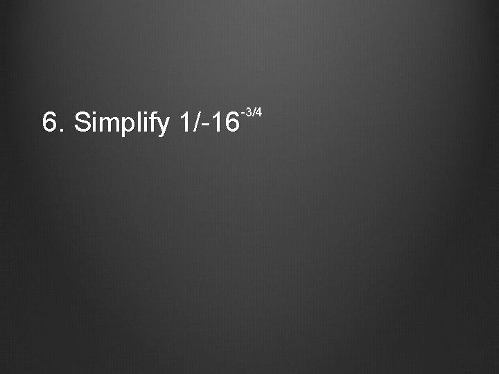 -3/4 6. Simplify 1/-16