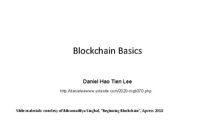 Blockchain Basics Daniel Hao Tien Lee http: //danieleewww. yolasite. com/2020 -mgb 070. php Slide