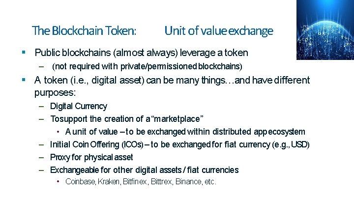 The Blockchain Token: Unit of valueexchange Public blockchains (almost always) leverage a token –