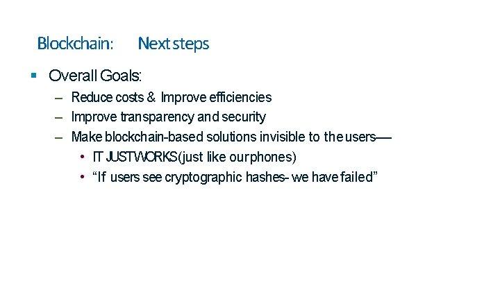 Blockchain: Next steps Overall Goals: – Reduce costs & Improve efficiencies – Improve transparency