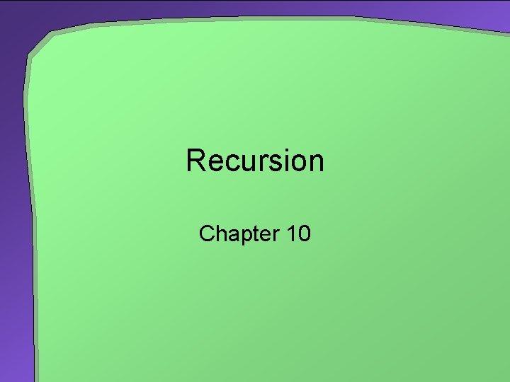 Recursion Chapter 10