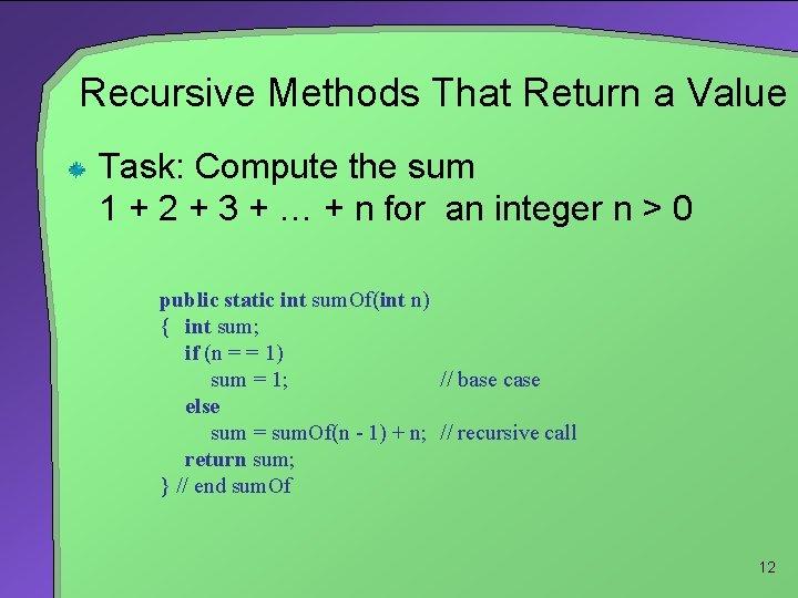 Recursive Methods That Return a Value Task: Compute the sum 1 + 2 +