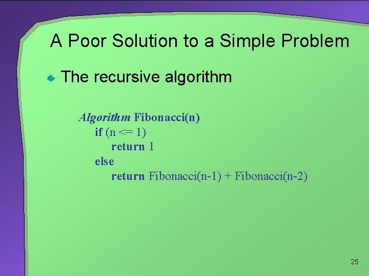 A Poor Solution to a Simple Problem The recursive algorithm Algorithm Fibonacci(n) if (n