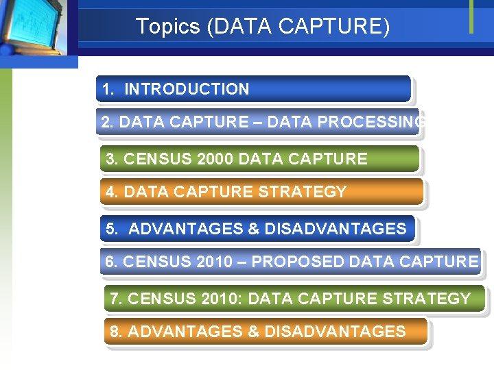 Topics (DATA CAPTURE) 1. INTRODUCTION 2. DATA CAPTURE – DATA PROCESSING 3. CENSUS 2000
