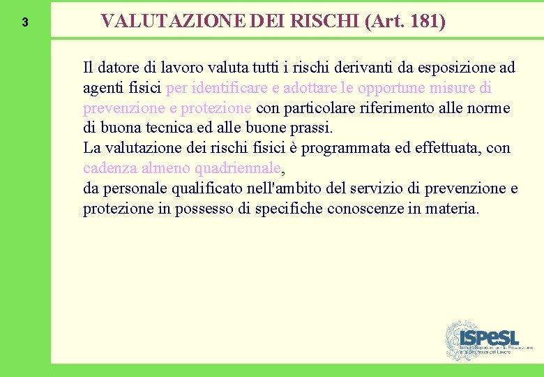 3 VALUTAZIONE DEI RISCHI (Art. 181) Il datore di lavoro valuta tutti i rischi
