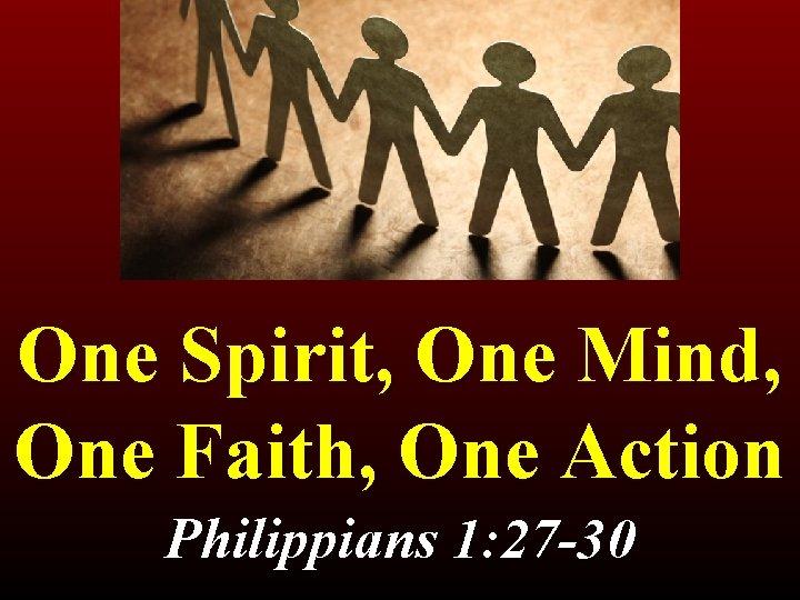 One Spirit, One Mind, One Faith, One Action Philippians 1: 27 -30 1: 27