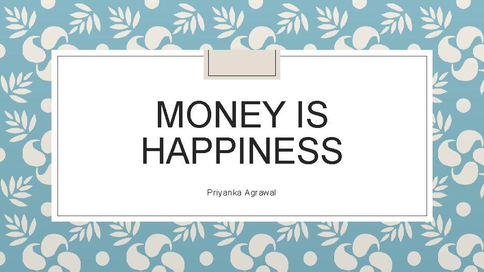 MONEY IS HAPPINESS Priyanka Agrawal