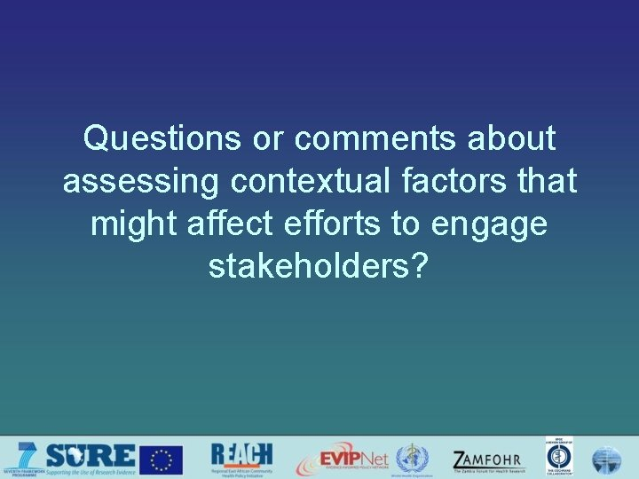 Questions or comments about assessing contextual factors that might affect efforts to engage stakeholders?