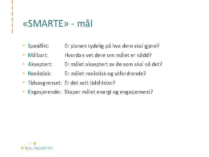 «SMARTE» - mål • Spesifikt: Er planen tydelig på hva dere skal gjøre?