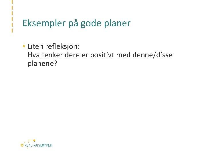Eksempler på gode planer • Liten refleksjon: Hva tenker dere er positivt med denne/disse