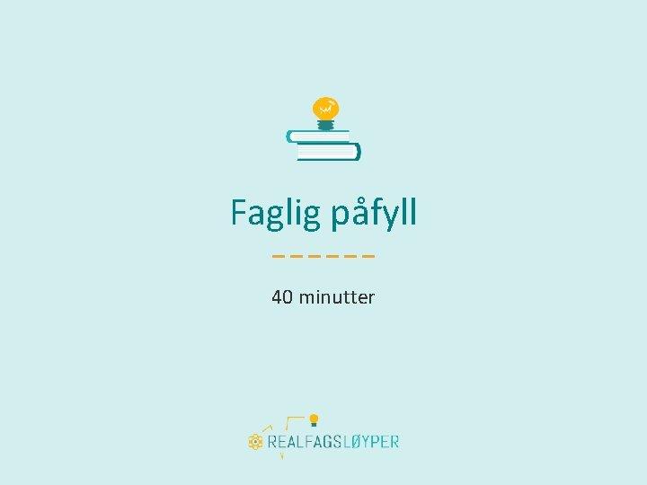 Faglig påfyll 40 minutter