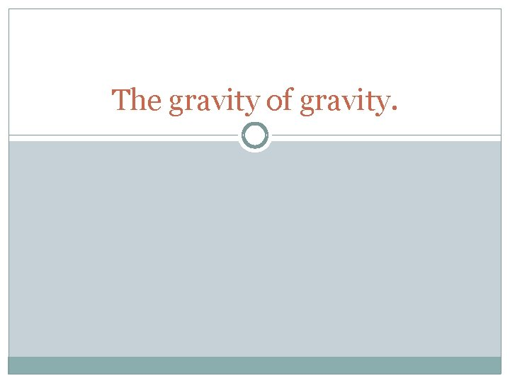 The gravity of gravity.