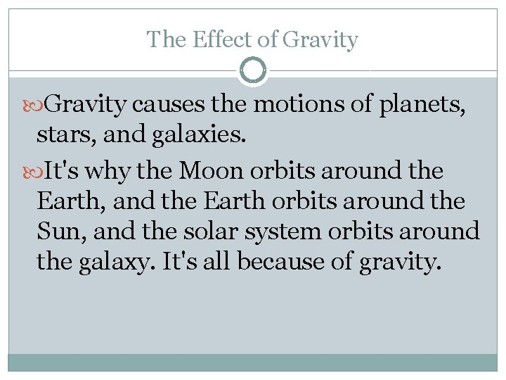 The Effect of Gravity causes the motions of planets, stars, and galaxies. It's why