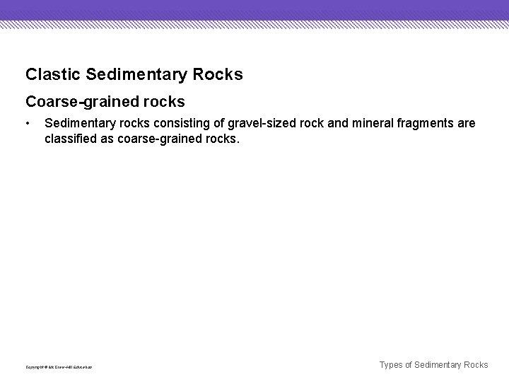 Clastic Sedimentary Rocks Coarse-grained rocks • Sedimentary rocks consisting of gravel-sized rock and mineral