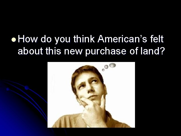 l How do you think American's felt about this new purchase of land?