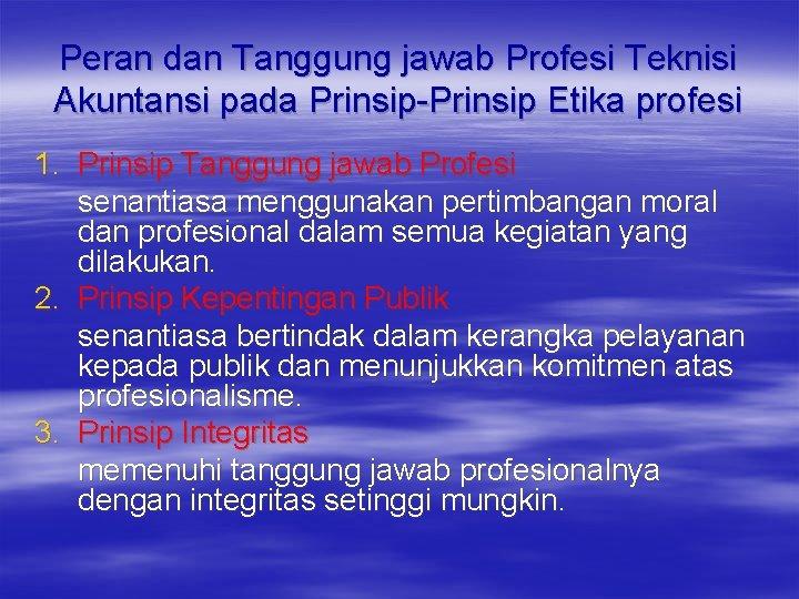 Peran dan Tanggung jawab Profesi Teknisi Akuntansi pada Prinsip-Prinsip Etika profesi 1. Prinsip Tanggung