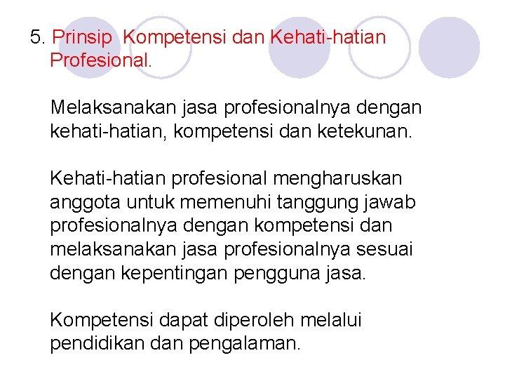 5. Prinsip Kompetensi dan Kehati-hatian Profesional. Melaksanakan jasa profesionalnya dengan kehati-hatian, kompetensi dan ketekunan.