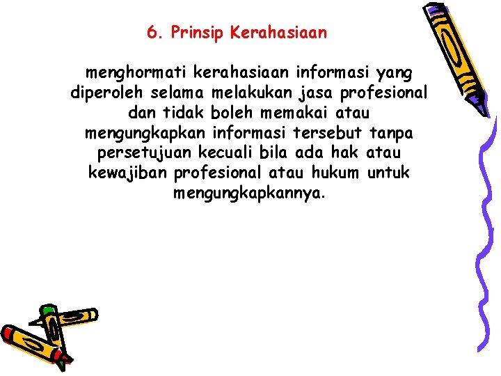 6. Prinsip Kerahasiaan menghormati kerahasiaan informasi yang diperoleh selama melakukan jasa profesional dan tidak
