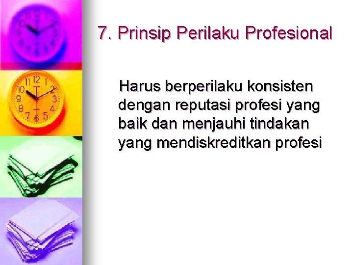7. Prinsip Perilaku Profesional Harus berperilaku konsisten dengan reputasi profesi yang baik dan menjauhi