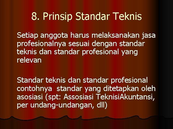 8. Prinsip Standar Teknis Setiap anggota harus melaksanakan jasa profesionalnya sesuai dengan standar teknis