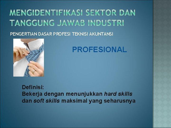 PENGERTIAN DASAR PROFESI TEKNISI AKUNTANSI PROFESIONAL Definisi: Bekerja dengan menunjukkan hard skills dan soft