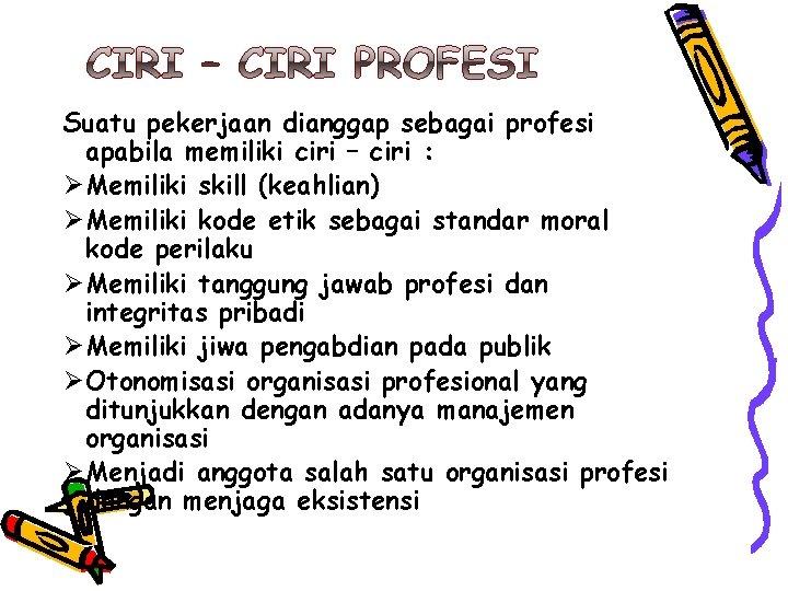 Suatu pekerjaan dianggap sebagai profesi apabila memiliki ciri – ciri : Ø Memiliki skill
