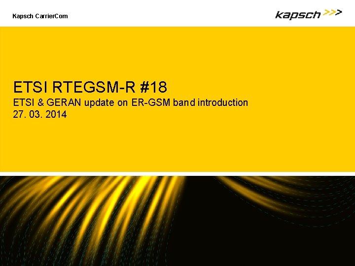 Kapsch Carrier. Com ETSI RTEGSM-R #18 ETSI & GERAN update on ER-GSM band introduction