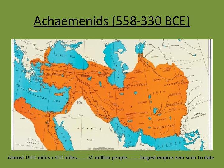 Achaemenids (558 -330 BCE) Almost 1900 miles x 900 miles……… 35 million people………. largest
