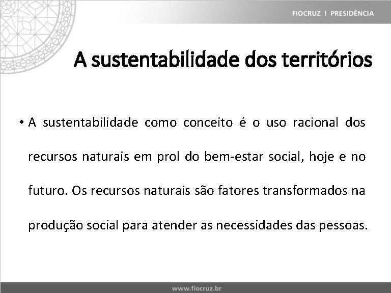 A sustentabilidade dos territórios • A sustentabilidade como conceito é o uso racional dos