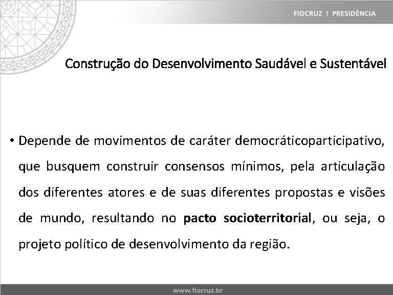 Construção do Desenvolvimento Saudável e Sustentável • Depende de movimentos de caráter democráticoparticipativo, que