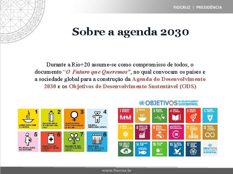 Fiocruz Sobre Historical a agenda Matrix 2030 Durante a Rio+20 assume-se como compromisso de