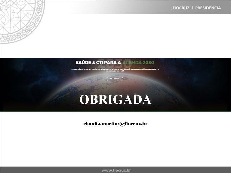 OBRIGADA claudia. martins@fiocruz. br