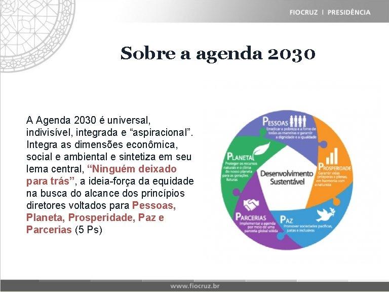 Fiocruz Sobre Historical a agenda Matrix 2030 A Agenda 2030 é universal, indivisível, integrada