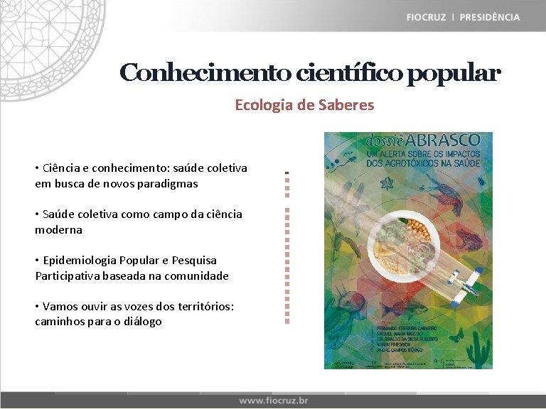 Fiocruz Historical Matrix Conhecimento científico popular Ecologia de Saberes • Ciência e conhecimento: saúde