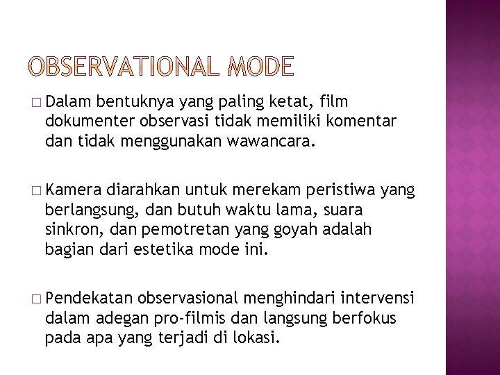 � Dalam bentuknya yang paling ketat, film dokumenter observasi tidak memiliki komentar dan tidak