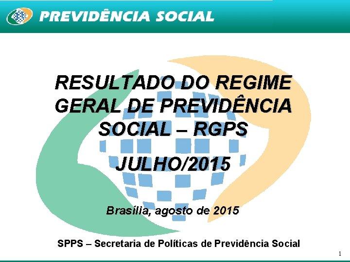RESULTADO DO REGIME GERAL DE PREVIDÊNCIA SOCIAL – RGPS JULHO/2015 Brasília, agosto de 2015