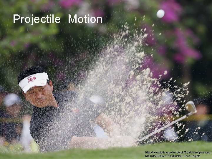 Projectile Motion 9. 2 Projectile motion http: //www. todaysgolfer. co. uk/Golf/videotips/searc hresults/Bunker-Play/Bunker-Shot-Height/