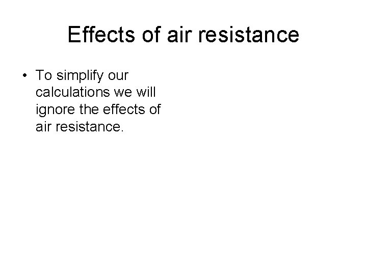 Effects of air resistance • To simplify our calculations we will ignore the effects