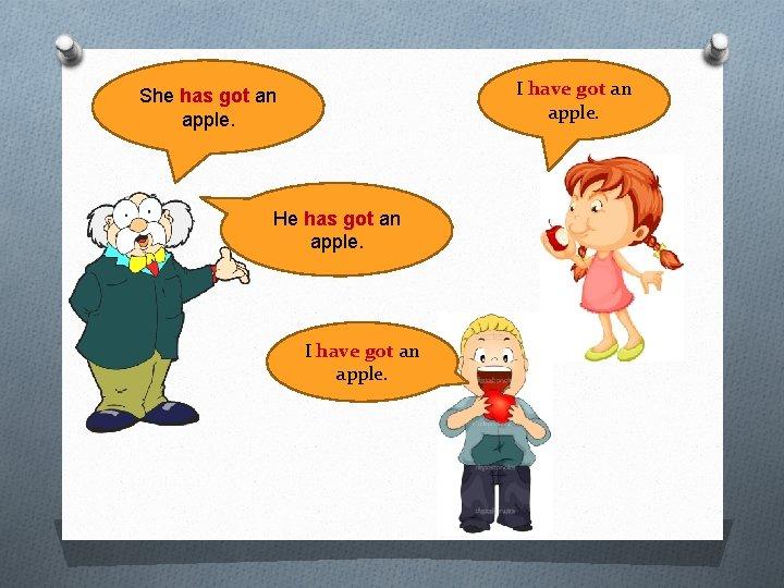 I have got an apple. She has got an apple. He has got an