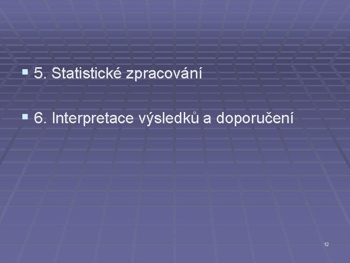 § 5. Statistické zpracování § 6. Interpretace výsledků a doporučení 12