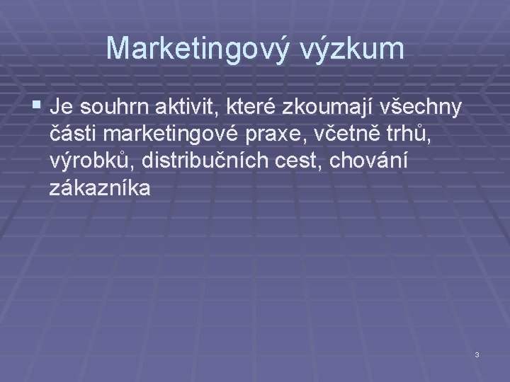 Marketingový výzkum § Je souhrn aktivit, které zkoumají všechny části marketingové praxe, včetně trhů,
