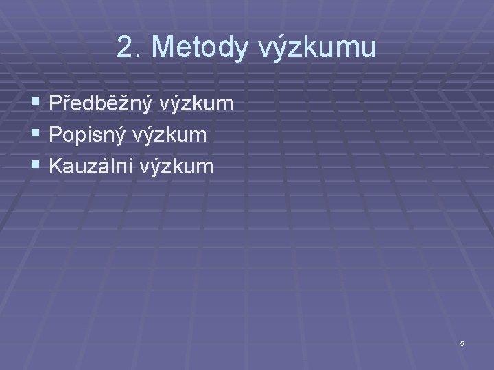 2. Metody výzkumu § Předběžný výzkum § Popisný výzkum § Kauzální výzkum 5