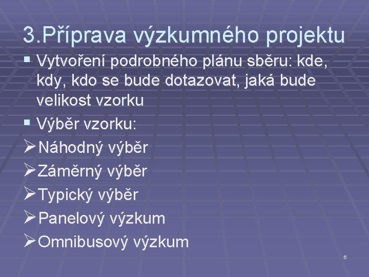 3. Příprava výzkumného projektu § Vytvoření podrobného plánu sběru: kde, kdy, kdo se bude