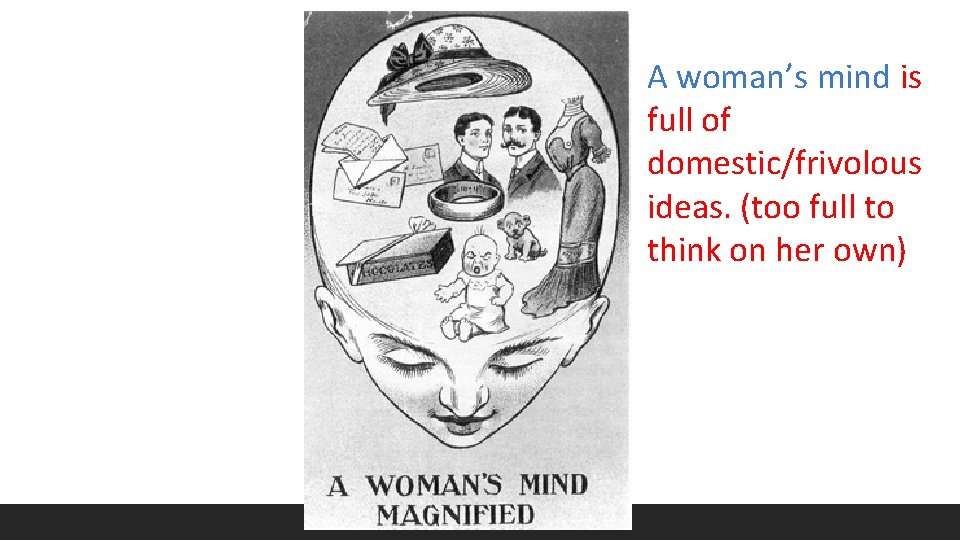 A woman's mind is full of domestic/frivolous ideas. (too full to think on her