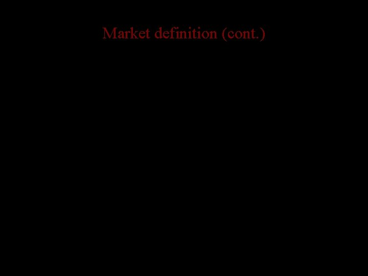 Market definition (cont. ) • Definition is important – without consistency concept of a