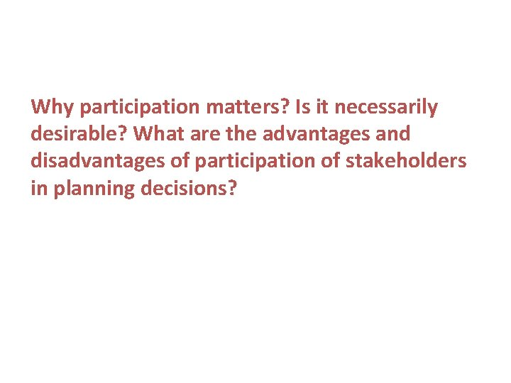Why participation matters? Is it necessarily desirable? What are the advantages and disadvantages of