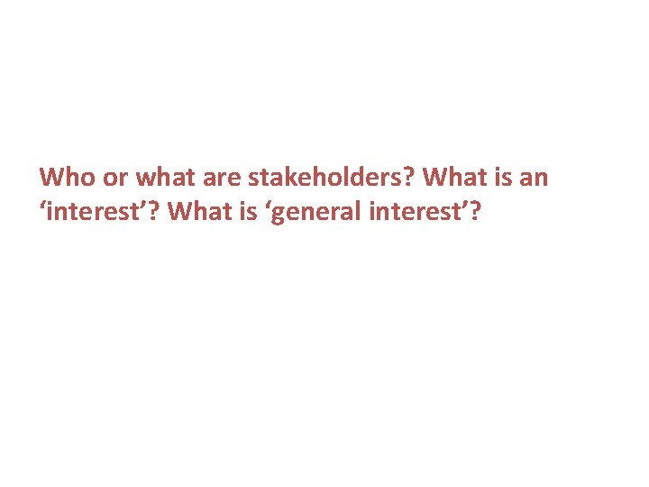 Who or what are stakeholders? What is an 'interest'? What is 'general interest'?